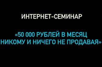 Запись интернет-семинара  Пошаговый план заработка от 50 000 рублей в интернете